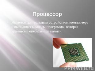 Процессор Является центральным устройством компьютера и выполняет команды програ