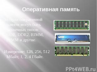 Оперативная память Модули оперативной памяти могут быть различных типов: DDR, DD