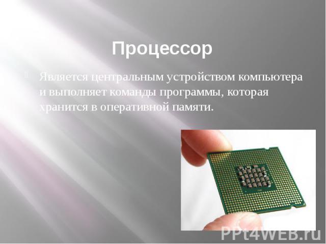 Процессор Является центральным устройством компьютера и выполняет команды программы, которая хранится в оперативной памяти.