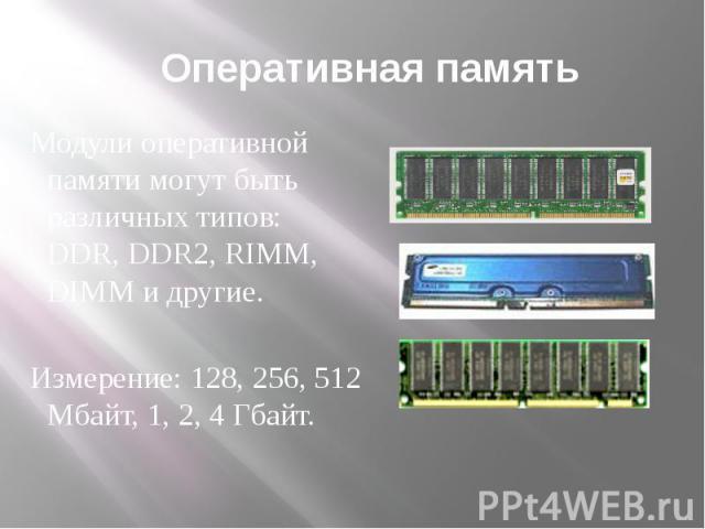 Оперативная память Модули оперативной памяти могут быть различных типов: DDR, DDR2, RIMM, DIMM и другие. Измерение: 128, 256, 512 Мбайт, 1, 2, 4 Гбайт.