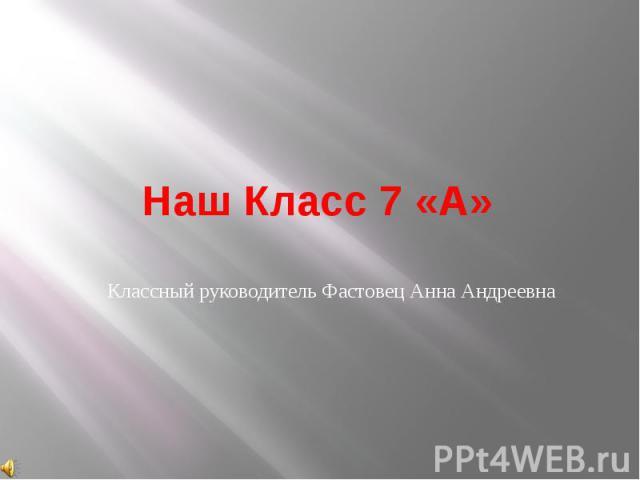 Наш Класс 7 «А»Классный руководитель Фастовец Анна Андреевна