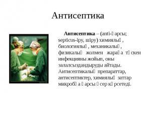 Антисептика Антисептика – (anti-қарсы; septicus-іру, шіру) химиялық, биологиялық