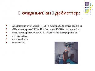 Қолданылған әдебиеттер: «Жалпы хирургия» 2006ж. Қ.Д.Дұрманов 26-28 беттер аралығ