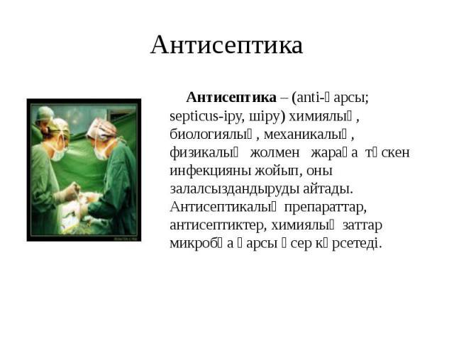 Антисептика Антисептика – (anti-қарсы; septicus-іру, шіру) химиялық, биологиялық, механикалық, физикалық жолмен жараға түскен инфекцияны жойып, оны залалсыздандыруды айтады. Антисептикалық препараттар, антисептиктер, химиялық заттар микробқа қарсы ә…