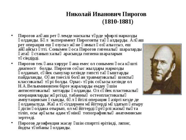 Николай Иванович Пирогов (1810-1881) Пирогов алғаш рет әлемде маскалы түрде эфирлі наркозды қолданды. Бұл эксперимент Пироговты таңқалдырды. Алғаш рет операция еш қозусыз және қимыл қозғалыссыз, еш айқайсыз өтті. Сонымен қоса Пирогов гигеналық шарал…