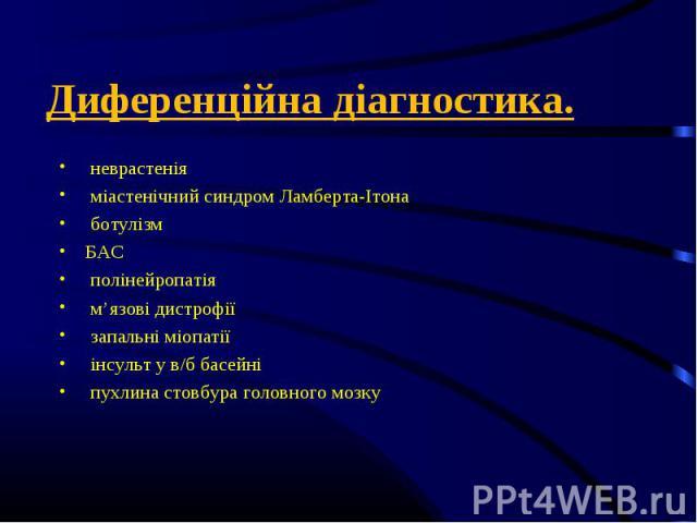 неврастенія неврастенія міастенічний синдром Ламберта-Ітона ботулізм БАС полінейропатія м'язові дистрофії запальні міопатії інсульт у в/б басейні пухлина стовбура головного мозку