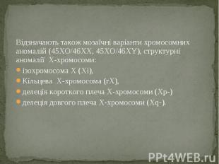 Відзначають також мозаїчні варіанти хромосомних аномалій (45XO/46XX, 45XO/46XY),