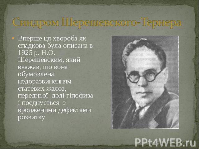 Вперше ця хвороба як спадкова була описана в 1925 р. Н.О. Шерешевским, який вважав, що вона обумовлена недоразвиненням статевих жалоз, передньої долі гіпофиза і поєднується з вродженими дефектами розвитку Вперше ця хвороба як спадкова була описана в…