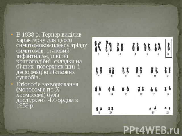 В 1938 р. Тернер виділив характерну для цього симптомокомплексу тріаду симптомів: статевий інфантилізм, шкірні крилоподібні складки на бічних поверхнях шиї і деформацію ліктьових суглобів. В 1938 р. Тернер виділив характерну для цього симптомокомпле…
