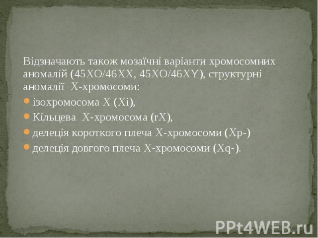 Відзначають також мозаїчні варіанти хромосомних аномалій (45XO/46XX, 45XO/46XY), структурні аномалії X-хромосоми: Відзначають також мозаїчні варіанти хромосомних аномалій (45XO/46XX, 45XO/46XY), структурні аномалії X-хромосоми: ізохромосома Х (Хi), …