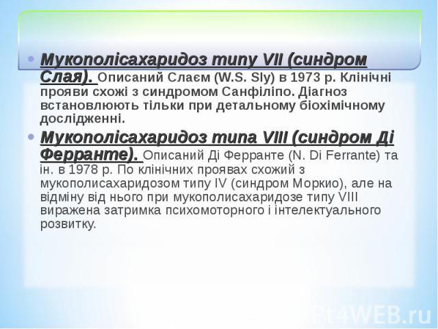 Мукополісахаридоз типу VII (синдром Слая). Описаний Слаєм (W.S. Sly) в 1973 р. Клінічні прояви схожі з синдромом Санфіліпо. Діагноз встановлюють тільки при детальному біохімічному дослідженні. Мукополісахаридоз типу VII (синдром Слая). Описаний Слає…
