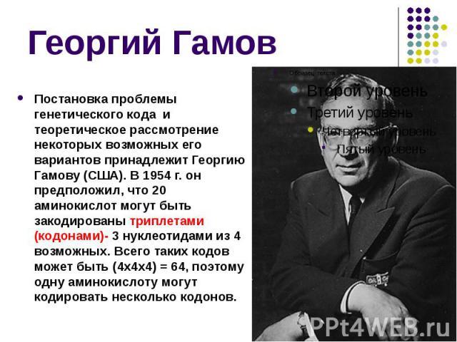 Георгий Гамов Постановка проблемы генетического кода и теоретическое рассмотрение некоторых возможных его вариантов принадлежит Георгию Гамову (США). В 1954 г. он предположил, что 20 аминокислот могут быть закодированы триплетами (кодонами)- 3 нукле…