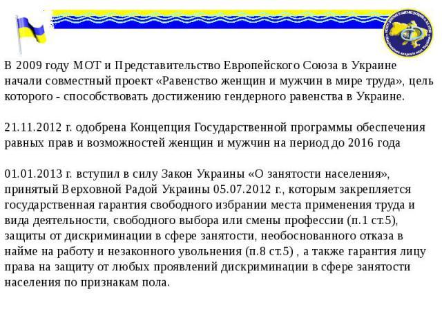 В 2009 году МОТ и Представительство Европейского Союза в Украине начали совместный проект «Равенство женщин и мужчин в мире труда», цель которого - способствовать достижению гендерного равенства в Украине. В 2009 году МОТ и Представительство Европей…