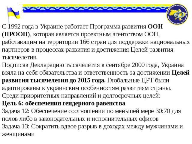 С 1992 года в Украине работает Программа развития ООН (ПРООН), которая является проектным агентством ООН, работающим на территории 166 стран для поддержки национальных партнеров в процессах развития и достижения Целей развития тысячелетия. С 1992 го…