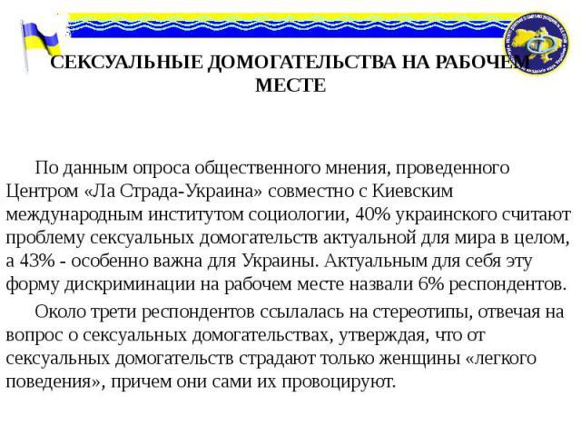 СЕКСУАЛЬНЫЕ ДОМОГАТЕЛЬСТВА НА РАБОЧЕМ МЕСТЕ По данным опроса общественного мнения, проведенного Центром «Ла Страда-Украина» совместно с Киевским международным институтом социологии, 40% украинского считают проблему сексуальных домогательств актуальн…