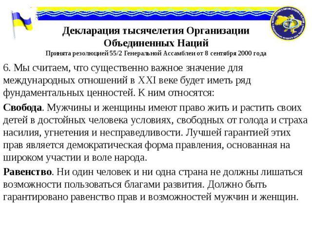 Декларация тысячелетия Организации Объединенных Наций Принята резолюцией 55/2 Генеральной Ассамблеи от 8 сентября 2000 года 6. Мы считаем, что существенно важное значение для международных отношений в XXI веке будет иметь ряд фундаментальных ценност…