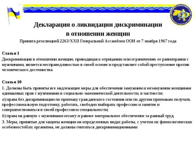 Декларация о ликвидации дискриминации Декларация о ликвидации дискриминации в отношении женщин Принята резолюцией 2263/ХХІІ Генеральной Ассамблеи ООН от 7 ноября 1967 года Статья 1 Дискриминация в отношении женщин, приводящая к отрицанию или огранич…