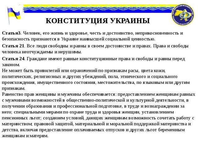 КОНСТИТУЦИЯ УКРАИНЫ Статья3. Человек, его жизнь и здоровье, честь и достоинство, неприкосновенность и безопасность признаются в Украине наивысшей социальной ценностью. Статья 21. Все люди свободны и равны в своем достоинстве и правах. Права и свобод…