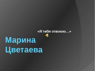Марина Цветаева «Я тебя отвоюю…»