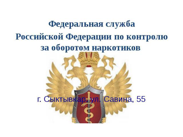 Федеральная служба Федеральная служба Российской Федерации по контролю за оборотом наркотиков г. Сыктывкар, ул. Савина, 55
