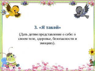 3. «Я такой» (Дать детям представление о себе: о своем теле, здоровье, безопасно