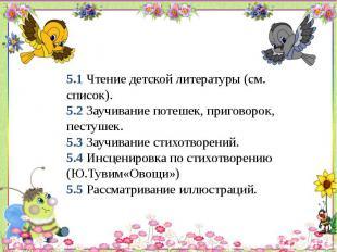 5.1 Чтение детской литературы (см. список). 5.2 Заучивание потешек, приговорок,