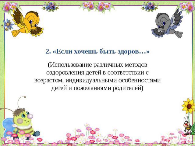 2. «Если хочешь быть здоров…» (Использование различных методов оздоровления детей в соответствии с возрастом, индивидуальными особенностями детей и пожеланиями родителей)