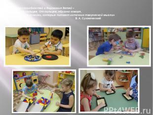 «Источники способностей и дарования детей – на кончиках их пальцев. От пальцев,
