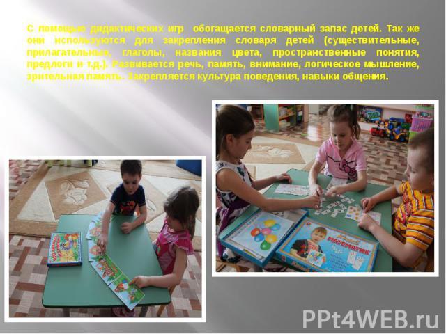 С помощью дидактических игр обогащается словарный запас детей. Так же они используются для закрепления словаря детей (существительные, прилагательные, глаголы, названия цвета, пространственные понятия, предлоги и т.д.). Развивается речь, память, вни…