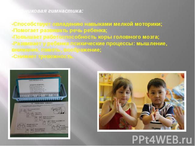 Пальчиковая гимнастика: -Способствует овладению навыками мелкой моторики; -Помогает развивать речь ребенка; -Повышает работоспособность коры головного мозга; -Развивает у ребенка психические процессы: мышление, внимание, память, воображение; -Снимае…