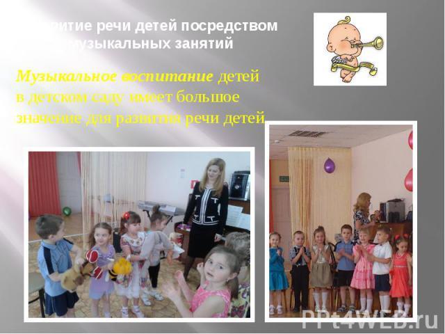 Развитие речи детей посредством музыкальных занятий Музыкальное воспитание детей в детском саду имеет большое значение для развития речи детей.