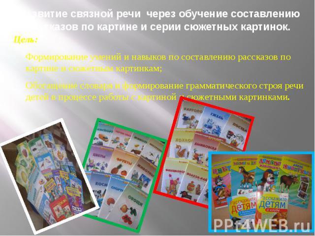 Развитие связной речи через обучение составлению рассказов по картине и серии сюжетных картинок. Цель: Формирование умений и навыков по составлению рассказов по картине и сюжетным картинкам; Обогащение словаря и формирование грамматического строя ре…