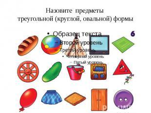 Назовите предметы треугольной (круглой, овальной) формы