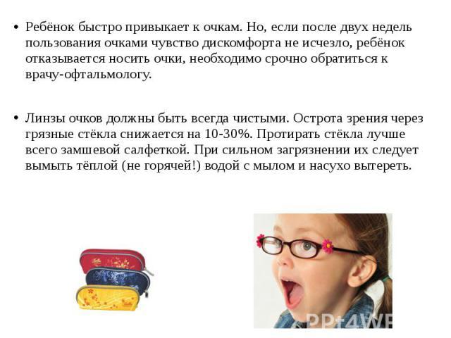Ребёнок быстро привыкает к очкам. Но, если после двух недель пользования очками чувство дискомфорта не исчезло, ребёнок отказывается носить очки, необходимо срочно обратиться к врачу-офтальмологу. Ребёнок быстро привыкает к очкам. Но, если после дву…