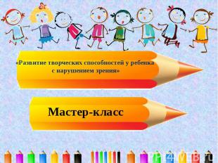 «Развитие творческих способностей у ребенка с нарушением зрения» Мастер-класс