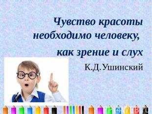 Чувство красоты необходимо человеку, как зрение и слух К.Д.Ушинский