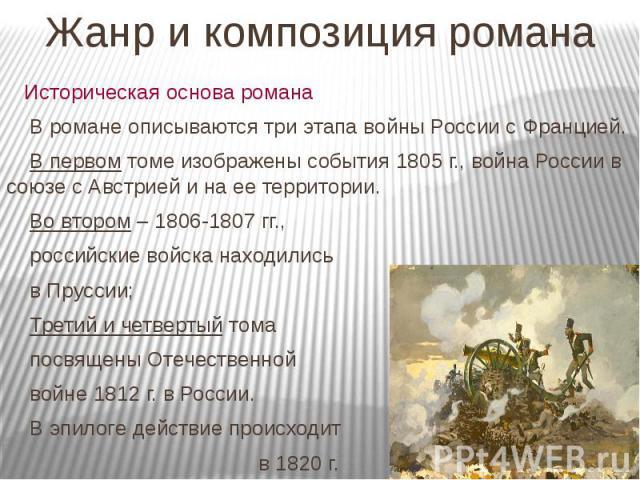 Жанр и композиция романа Историческая основа романа В романе описываются три этапа войны России с Францией. В первом томе изображены события 1805 г., война России в союзе с Австрией и на ее территории. Во втором – 1806-1807 гг., российские войска на…