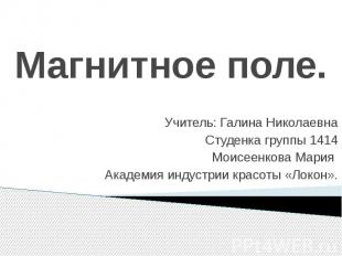 Магнитное поле. Учитель: Галина Николаевна Студенка группы 1414 Моисеенкова Мари