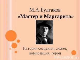 М.А.Булгаков «Мастер и Маргарита» История создания, сюжет, композиция, герои