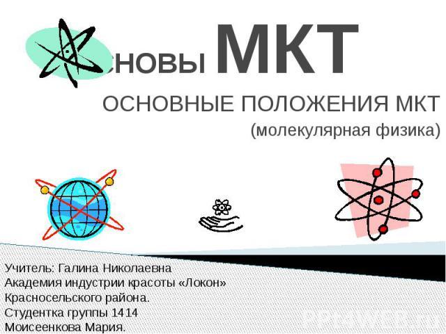 ОСНОВЫ МКТ ОСНОВНЫЕ ПОЛОЖЕНИЯ МКТ (молекулярная физика)