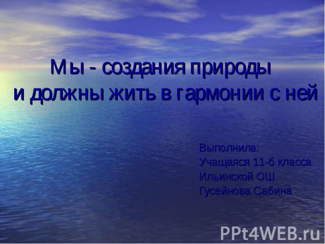 Мы - создания природы и должны жить в гармонии с ней Выполнила: Учащаяся 11-б класса Ильинской ОШ Гусейнова Сабина