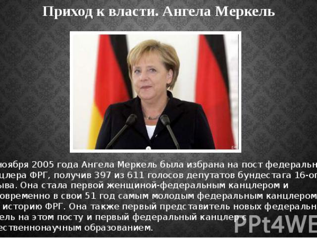 Приход к власти. Ангела Меркель 22 ноября2005 годаАнгела Меркель была избрана на пост федерального канцлера ФРГ, получив 397 из 611 голосов депутатов бундестага 16-ого созыва. Она стала первой женщиной-федеральным канцлером и одновременн…