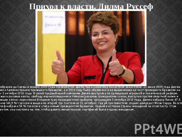 Приход к власти. Дилма Руссеф После избрания да Силвы в январе 2003 года президентом Дилма была назначена министром энергетики. 21 июня 2005 года Дилма возглавила Администрацию президента Бразилии, а в 2010 году было объявлено о её выдвижении на пос…
