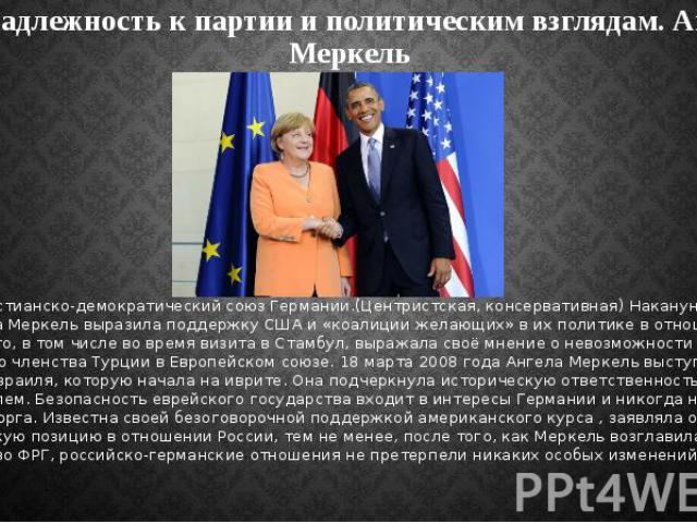 Принадлежность к партии и политическим взглядам. Ангела Меркель Партия - Христианско-демократический союз Германии.(Центристская, консервативная) Накануне войны в Ираке Ангела Меркель выразила поддержку США и «коалиции желающих» в их политике в отно…