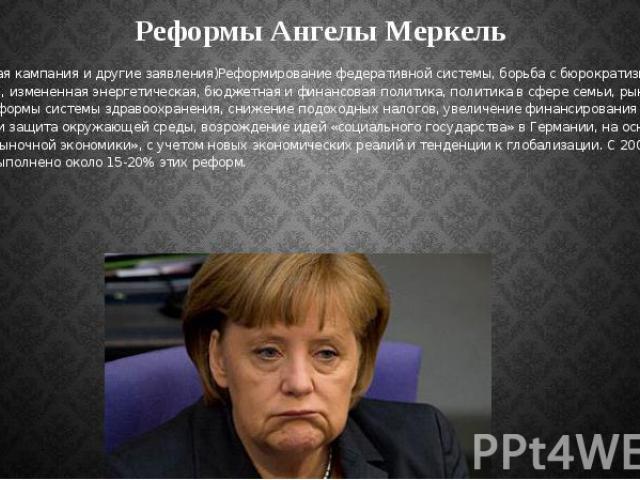 Реформы Ангелы Меркель (Предвыборная кампания и другие заявления)Реформирование федеративной системы, борьба с бюрократизмом, научные исследования, измененная энергетическая, бюджетная и финансовая политика, политика в сфере семьи, рынка труда и в ч…
