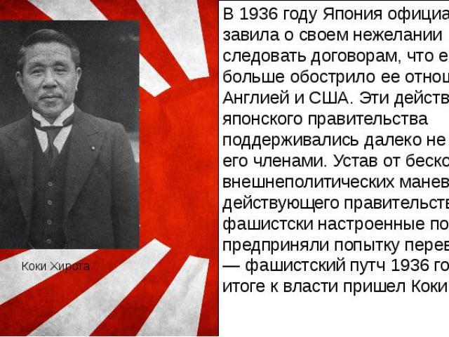 Коки Хирота В 1936 году Япония официально завила о своем нежелании следовать договорам, что еще больше обострило ее отношения с Англией и США. Эти действия японского правительства поддерживались далеко не всеми его членами. Устав от бесконечных внеш…