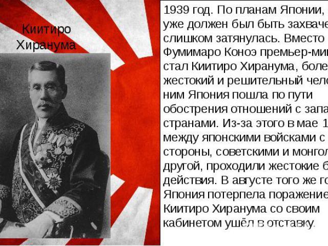 Киитиро Хиранума 1939 год. По планам Японии, Китай уже должен был быть захвачен. Война слишком затянулась. Вместо Фумимаро Коноэ премьер-министром стал Киитиро Хиранума, более жестокий и решительный человек. С ним Япония пошла по пути обострения отн…