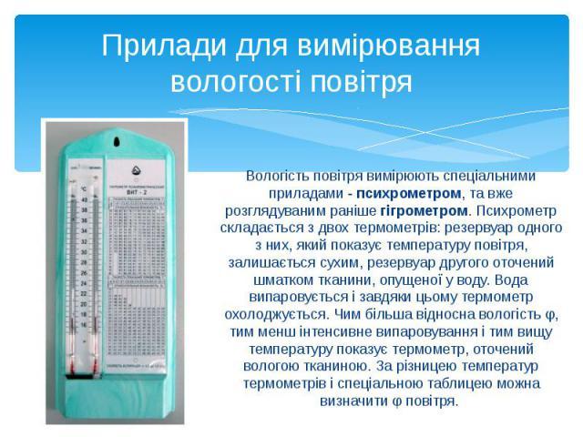 Прилади для вимірювання вологості повітря Вологість повітря вимірюють спеціальними приладами - психрометром, та вже розглядуваним раніше гігрометром. Психрометр складається з двох термометрів: резервуар одного з них, який показує температуру повітря…