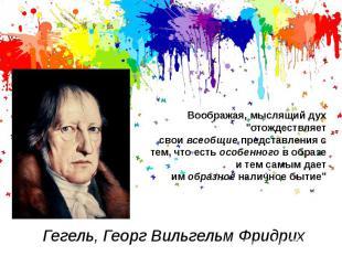 """Гегель, Георг Вильгельм ФридрихВоображая, мыслящий дух """"отождествляет свои&"""