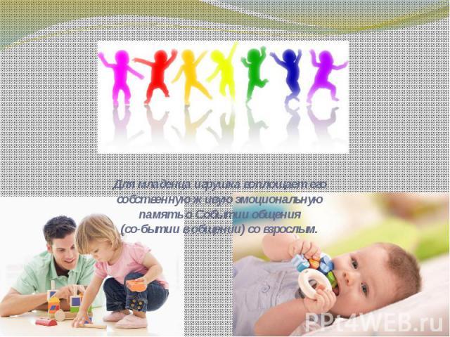 Для младенца игрушка воплощает его собственную живую эмоциональную память о Событии общения(со-бытии в общении) со взрослым.